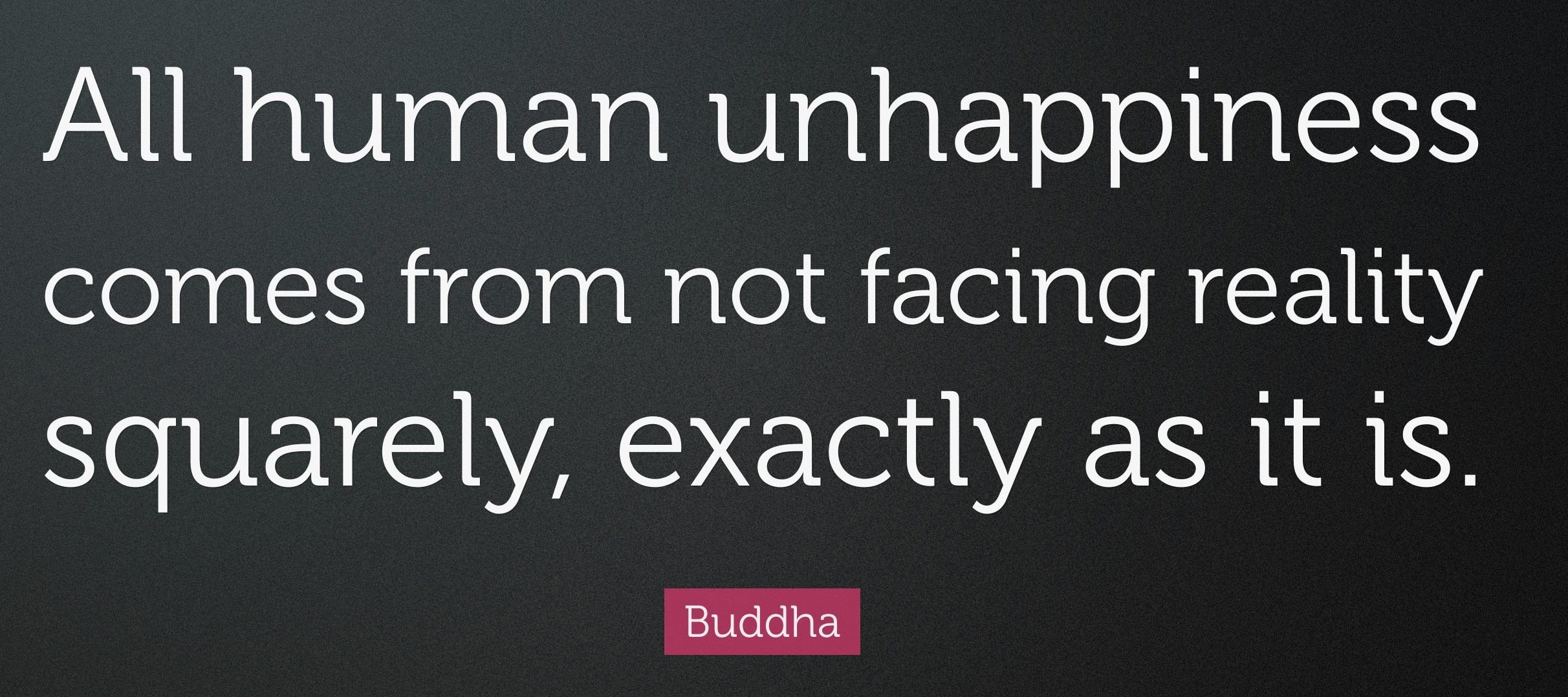 1746996-Buddha-Quote-All-human-unhappiness-comes-from-not-facing-reality